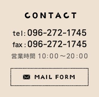 CONTACT tel:096-272-1745 fax:096-272-1745 営業時間 10:00~20:00 MAIL FORM